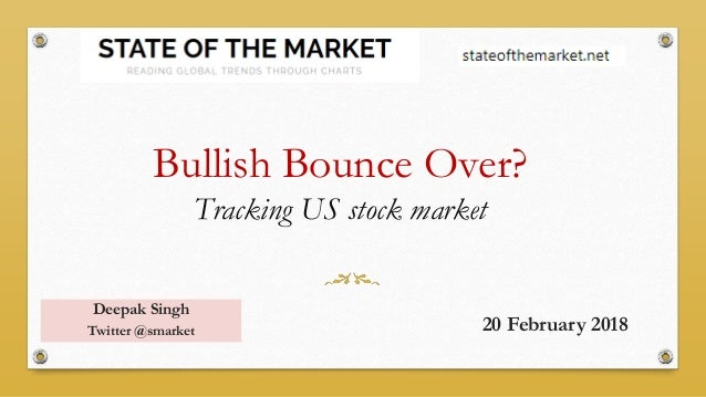 Bullish Bounce Over? Tracking US stock market Deepak Singh Twitter @smarket 20 February 2018
