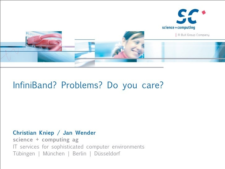 InfiniBand? Problems? Do you care?Christian Kniep / Jan Wenderscience + computing agIT services for sophisticated computer...
