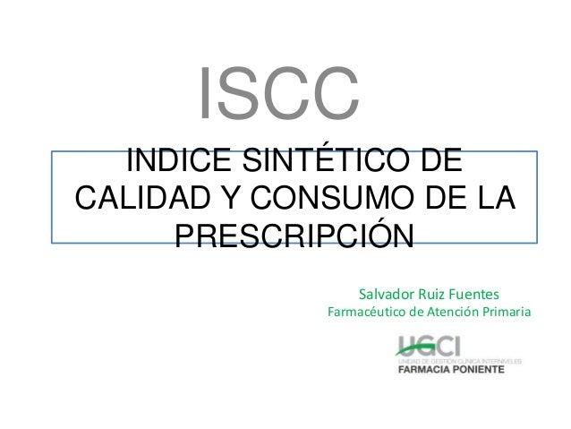 INDICE SINTÉTICO DE CALIDAD Y CONSUMO DE LA PRESCRIPCIÓN Salvador Ruiz Fuentes Farmacéutico de Atención Primaria ISCC
