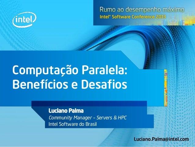 Computação Paralela: Benefícios e Desafios Luciano Palma Community Manager – Servers & HPC Intel Software do Brasil Lucian...
