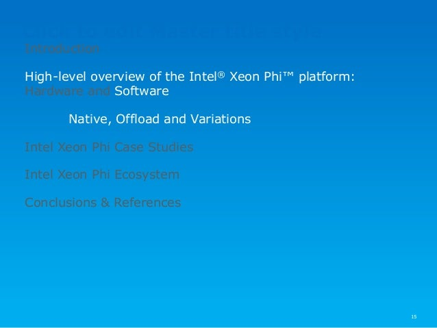 Click to edit Master title style 15 Introduction High-level overview of the Intel® Xeon Phi™ platform: Hardware and Softwa...