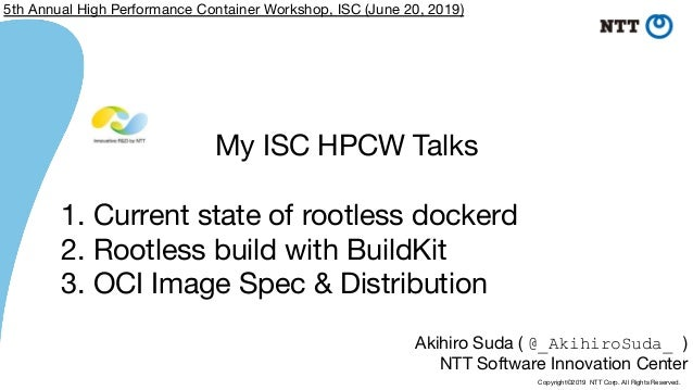 Copyright©2019 NTT Corp. All Rights Reserved. Akihiro Suda ( @_AkihiroSuda_ ) NTT Software Innovation Center My ISC HPCW T...