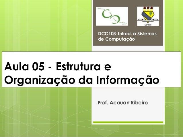 DCC103-Introd. a Sistemas               de ComputaçãoAula 05 - Estrutura eOrganização da Informação               Prof. Ac...