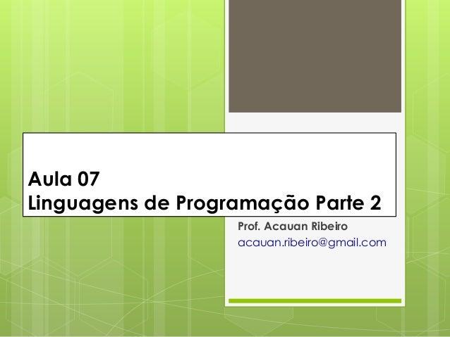 Aula 07Linguagens de Programação Parte 2                   Prof. Acauan Ribeiro                   acauan.ribeiro@gmail.com