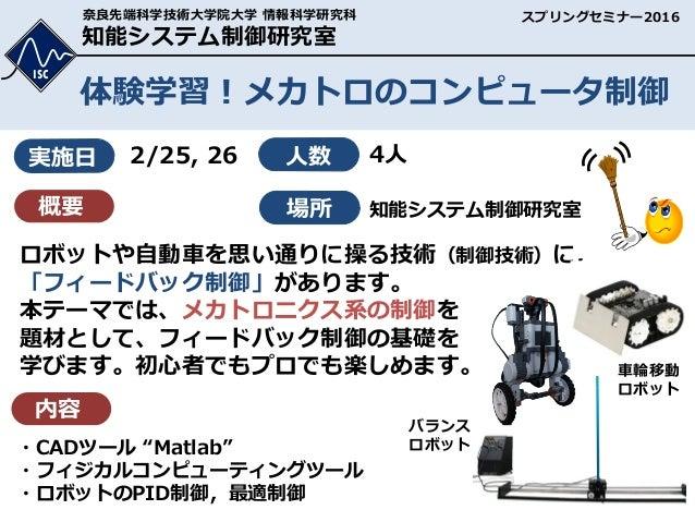 知能システム制御研究室 ISC 奈良先端科学技術大学院大学 情報科学研究科 体験学習!メカトロのコンピュータ制御 2/25, 26 4人 ロボットや自動車を思い通りに操る技術(制御技術)に, 「フィードバック制御」があります。 本テーマでは、メ...