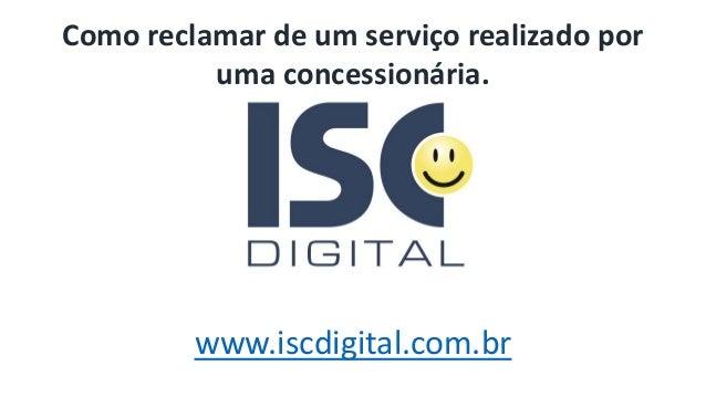 www.iscdigital.com.br Como reclamar de um serviço realizado por uma concessionária.