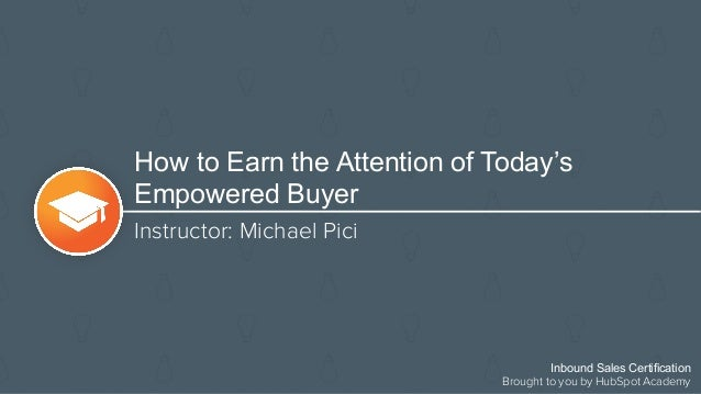How to Earn the Attention of Today's Empowered Buyer Instructor: Michael Pici Inbound Sales Certification Brought to you b...