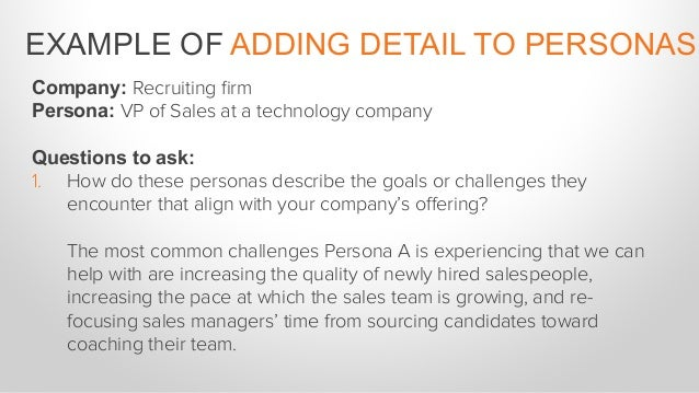 Company: Recruiting firm Persona: VP of Sales at a technology company Questions to ask: 2. How do these personas educate t...