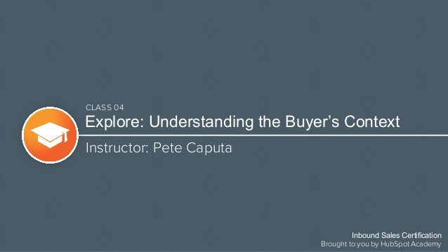 Explore: Understanding the Buyer's Context Instructor: Pete Caputa Inbound Sales Certification Brought to you by HubSpot A...