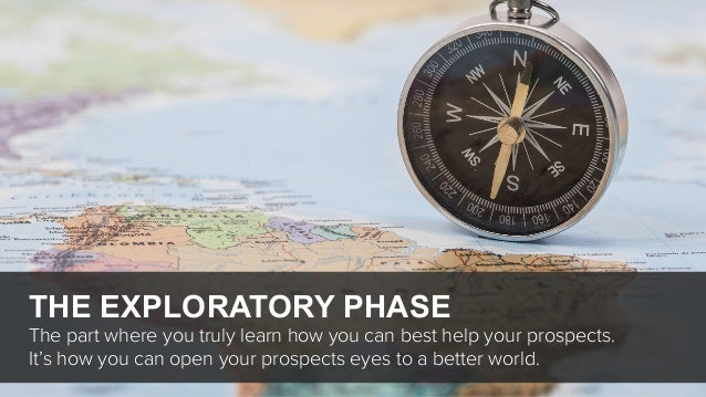 THE EXPLORATORY PHASE The part where you truly learn how you can best help your prospects. It's how you can open your pros...