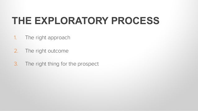 1. The right approach 2. The right outcome 3. The right thing for the prospect THE EXPLORATORY PROCESS