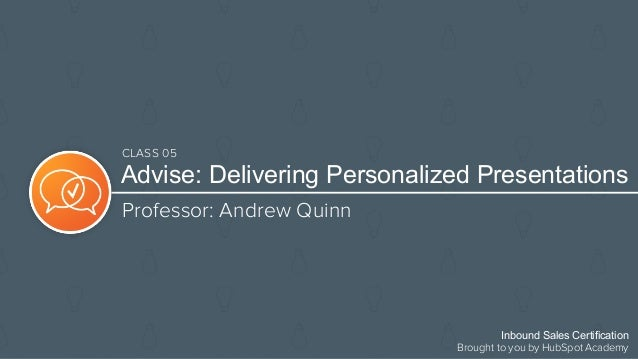 Advise: Delivering Personalized Presentations Professor: Andrew Quinn Inbound Sales Certification Brought to you by HubSpo...