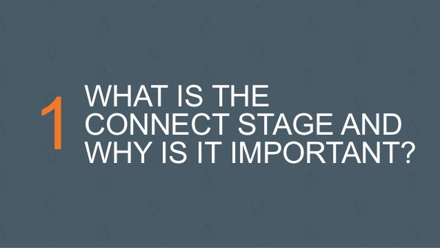 1 WHAT IS THE CONNECT STAGE AND WHY IS IT IMPORTANT?