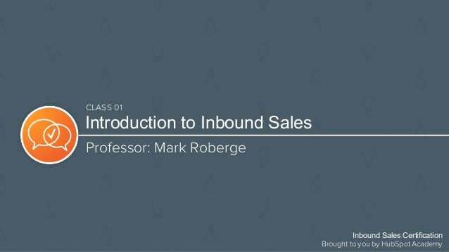 Introduction to Inbound Sales Professor: Mark Roberge Inbound Sales Certification Brought to you by HubSpot Academy CLASS ...