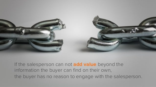 If the salesperson can not add value beyond the information the buyer can find on their own, the buyer has no reason to eng...
