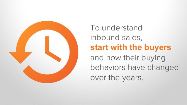 To understand inbound sales, start with the buyers and how their buying behaviors have changed over the years.