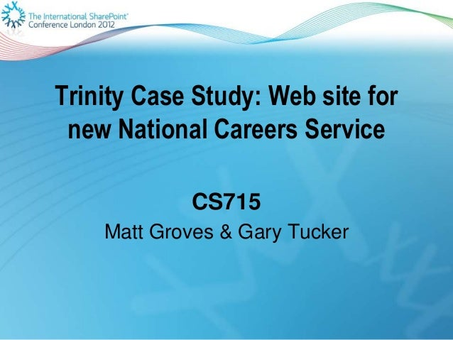 Trinity Case Study: Web site for new National Careers Service CS715 Matt Groves & Gary Tucker