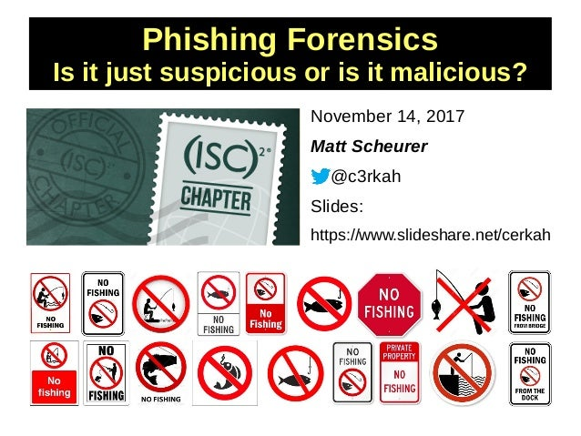 Phishing Forensics Is it just suspicious or is it malicious? November 14, 2017 Matt Scheurer @c3rkah Slides: https://www.s...