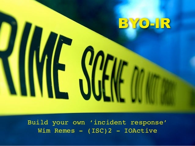 BYO-IRBuild your own 'incident response'Wim Remes - (ISC)2 - IOActive