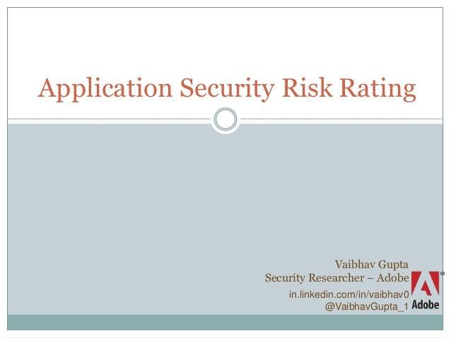 Application Security Risk Rating Vaibhav Gupta Security Researcher – Adobe in.linkedin.com/in/vaibhav0 @VaibhavGupta_1