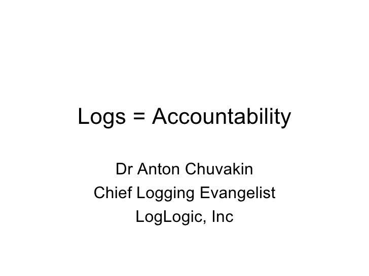 Logs = Accountability Dr Anton Chuvakin Chief Logging Evangelist LogLogic, Inc