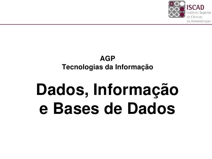 AGP    Tecnologias da Informação   Dados, Informação e Bases de Dados