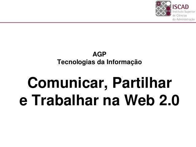 AGP Tecnologias da Informação Comunicar, Partilhar e Trabalhar na Web 2.0