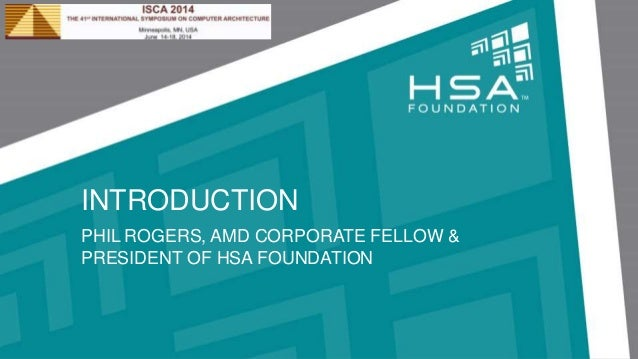 INTRODUCTION PHIL ROGERS, AMD CORPORATE FELLOW & PRESIDENT OF HSA FOUNDATION