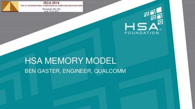 HSA MEMORY MODEL BEN GASTER, ENGINEER, QUALCOMM