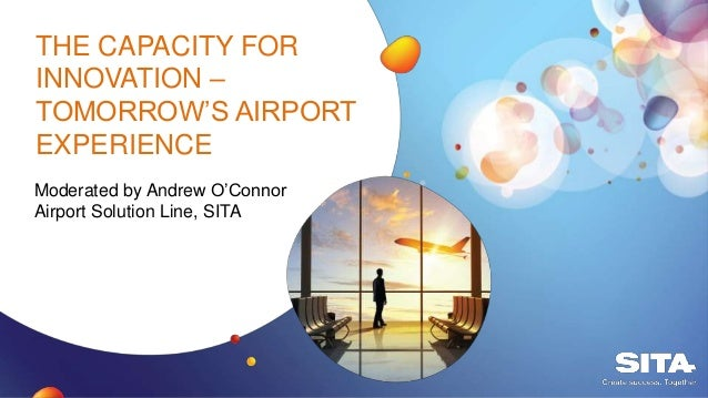 THE CAPACITY FOR INNOVATION – TOMORROW'S AIRPORT EXPERIENCE Moderated by Andrew O'Connor Airport Solution Line, SITA
