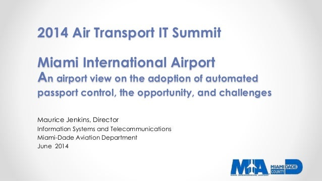 2014 Air Transport IT Summit Miami International Airport An airport view on the adoption of automated passport control, th...