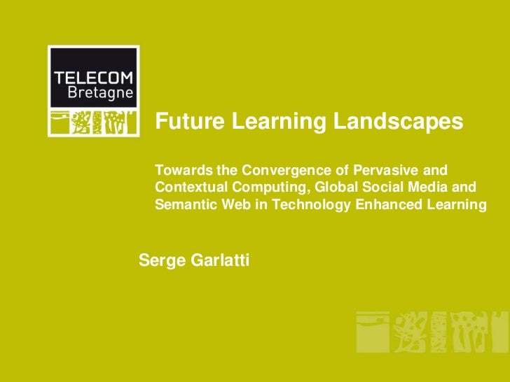 Future Learning LandscapesTowards the Convergence of Pervasive and Contextual Computing, Global Social Media and Semantic ...