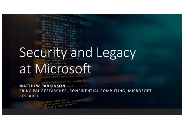 Security and Legacy at Microsoft MATTHEW PARKINSON PRINCIPAL RESEARCHER, CONFIDENTIAL COMPUTING, MICROSOFT RESEARCH