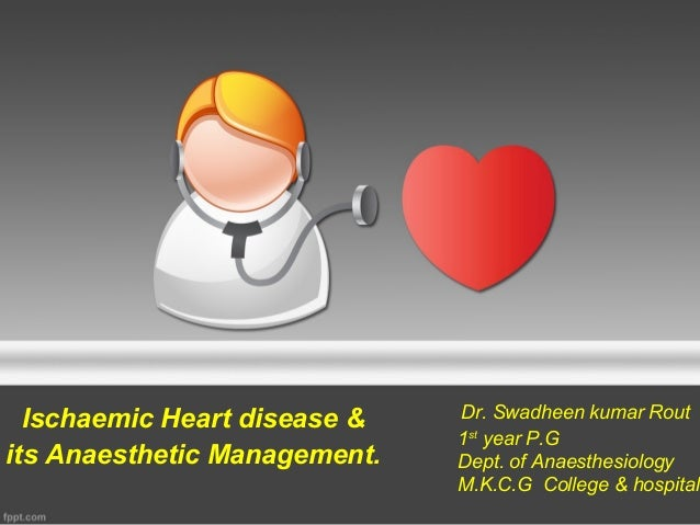 Ischaemic Heart disease &its Anaesthetic Management.Dr. Swadheen kumar Rout1styear P.GDept. of AnaesthesiologyM.K.C.G Coll...