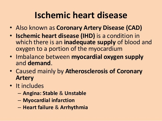 Ischemic heart disease • Also known as Coronary Artery Disease (CAD) • Ischemic heart disease (IHD) is a condition in whic...