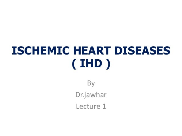 ISCHEMIC HEART DISEASES( IHD )ByDr.jawharLecture 1