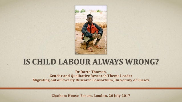 IS CHILD LABOUR ALWAYS WRONG? Dr Dorte Thorsen, Gender and Qualitative Research Theme Leader Migrating out of Poverty Rese...