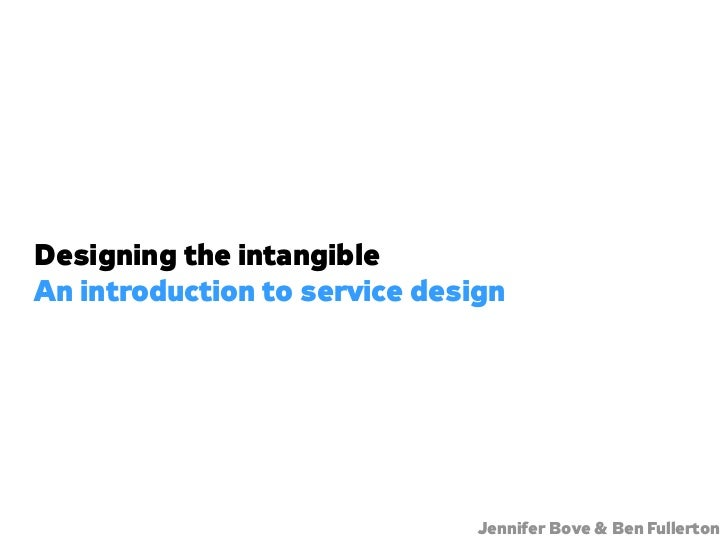 Designing the intangible An introduction to service design                                    Jennifer Bove & Ben Fullerton