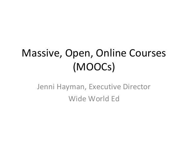 Massive, Open, Online Courses (MOOCs) Jenni Hayman, Executive Director Wide World Ed