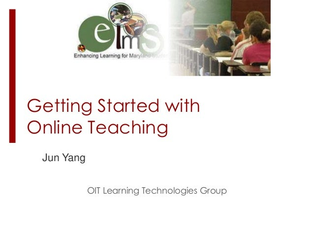 Getting Started with Online Teaching Jun Yang OIT Learning Technologies Group