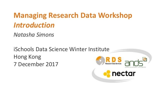 Natasha Simons Managing Research Data Workshop Introduction iSchools Data Science Winter Institute Hong Kong 7 December 20...