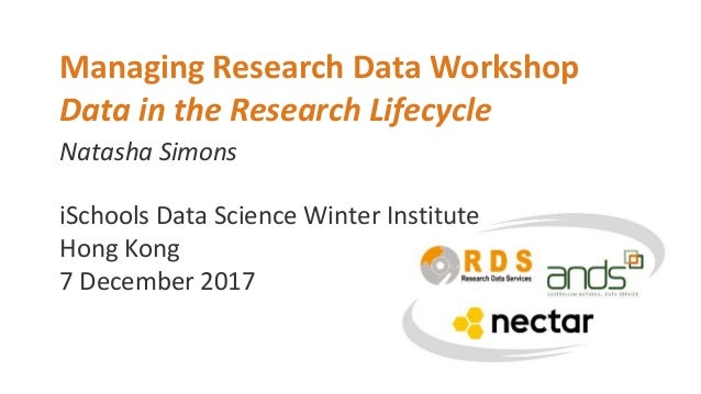 Natasha Simons Managing Research Data Workshop Data in the Research Lifecycle iSchools Data Science Winter Institute Hong ...