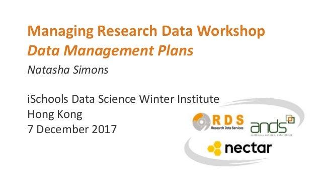 Natasha Simons Managing Research Data Workshop Data Management Plans iSchools Data Science Winter Institute Hong Kong 7 De...