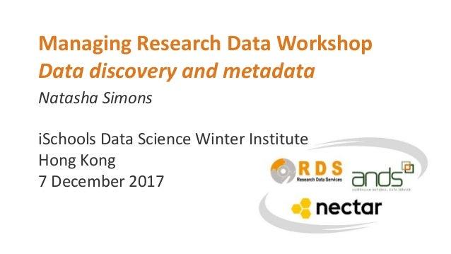 Natasha Simons Managing Research Data Workshop Data discovery and metadata iSchools Data Science Winter Institute Hong Kon...