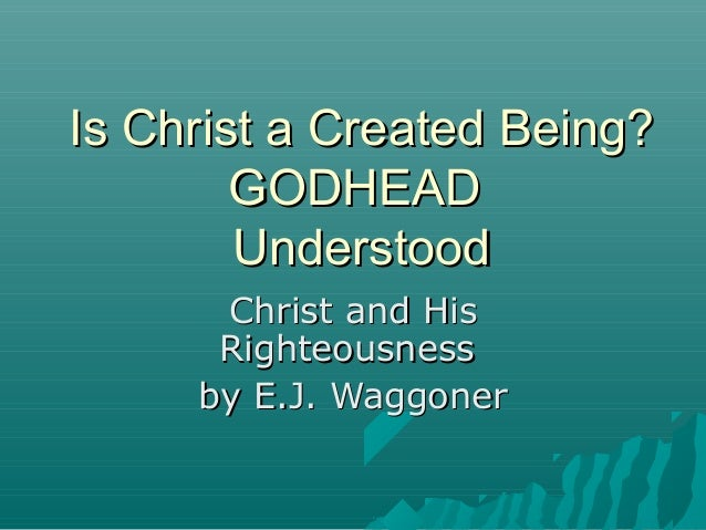 Is Christ a Created Being? GODHEAD Understood Christ and His Righteousness by E.J. Waggoner