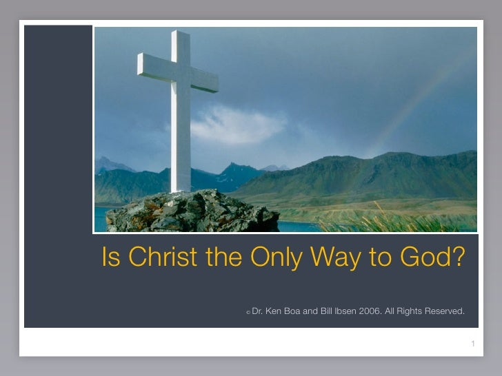 Is Christ the Only Way to God?           ©   Dr. Ken Boa and Bill Ibsen 2006. All Rights Reserved.                        ...