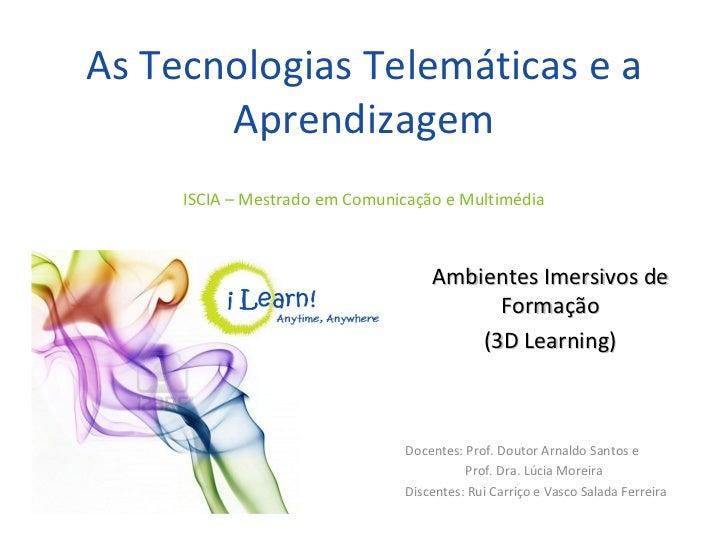 As Tecnologias Telemáticas e a Aprendizagem Docentes: Prof. Doutor Arnaldo Santos e  Prof. Dra. Lúcia Moreira Discentes: R...