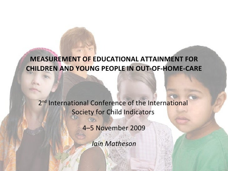 MEASUREMENT OF EDUCATIONAL ATTAINMENT FOR CHILDREN AND YOUNG PEOPLE IN OUT-OF-HOME-CARE 2 nd  International Conference of ...