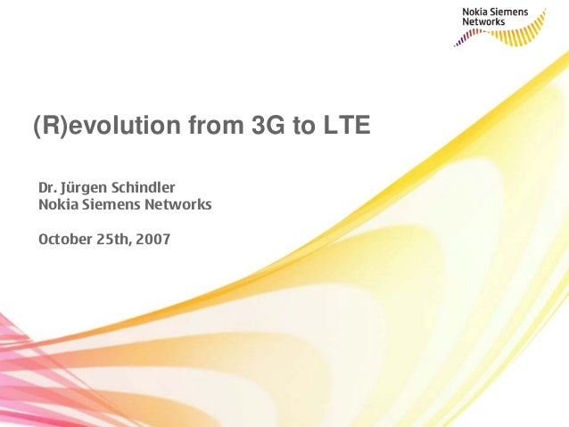 Dr. Jürgen Schindler Nokia Siemens Networks October 25th, 2007 (R)evolution from 3G to LTE