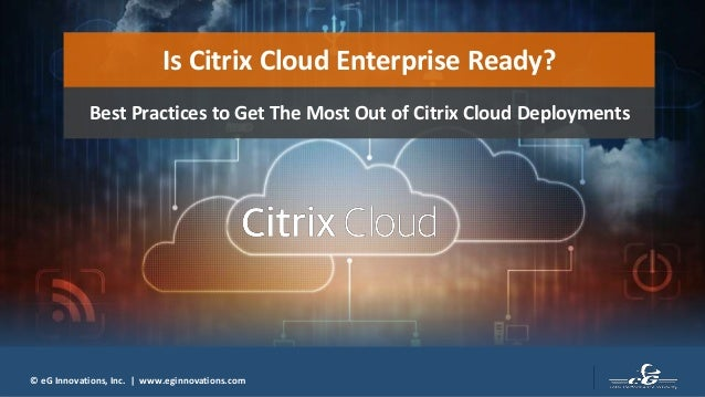 © eG Innovations, Inc.   www.eginnovations.com Is Citrix Cloud Enterprise Ready? Best Practices to Get The Most Out of Cit...